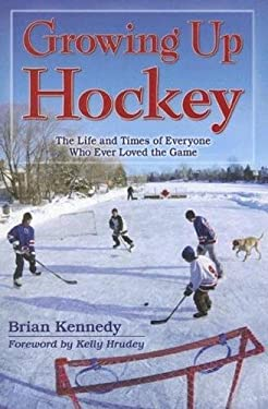Growing Up Hockey: The Life and Times of Everyone Who Ever Loved the Game 9781894864657