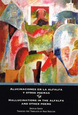 Alucinaciones En La Alfalfa y Otros Poemas/Hallucinations in the Alfalfa and Other Poems 9781894987431
