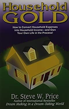 Household Gold: How to Convert Household Expenses Into Household Income -- And Own Your Own Life in the Process!