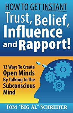 How To Get Instant Trust, Belief, Influence, and Rapport! 13 Ways To Create Open Minds By Talking To The Subconscious Mind