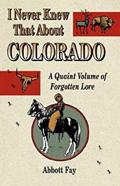 I Never Knew That about Colorado: A Quaint Volume of Forgotten Lore 9781890437176