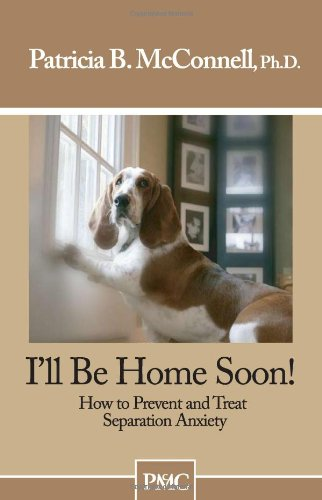 I'll Be Home Soon! : How to Prevent and Treat Separation Anxiety