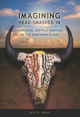 Imagining Head-Smashed-In: Aboriginal Buffalo Hunting on the Northern Plains 9781897425046