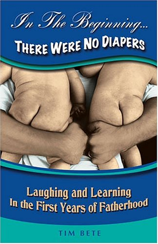 In the Beginning... There Were No Diapers: Laughing and Learning in the First Years of Fatherhood 9781893732872