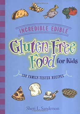 Incredible Edible Gluten-Free Food for Kids: 150 Family-Tested Recipes 9781890627287
