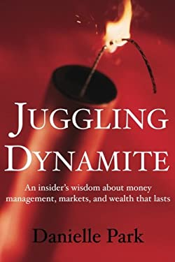 Juggling Dynamite: An Insider's Wisdom about Money Management, Markets, and Wealth That Lasts 9781897178348