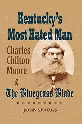 Kentucky's Most Hated Man: Charles Chilton Moore and the Bluegrass Blade 9781893239999