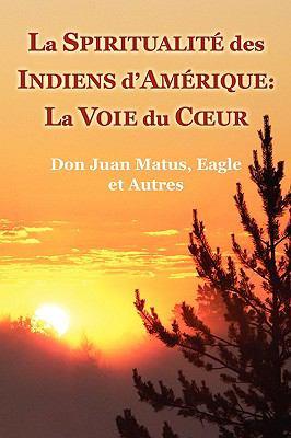 La Spiritualite Des Indiens D'Amerique: La Voie Du Coeur (Don Juan Matus, Eagle Et Autres)