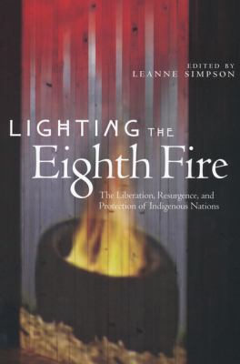 Lighting the Eighth Fire: The Liberation, Resurgence, and Protection of Indigenous Nations 9781894037334