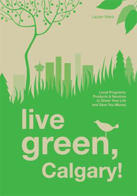 Live Green, Calgary!: Local Programs, Products & Services to Green Your Life and Save You Money 9781897522578
