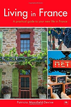 Living in France: A Practical Guide to Your New Life in France 9781897597927