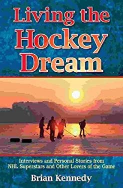 Living the Hockey Dream: Interviews and Personal Stories from NHL Superstars and Other Lovers of the Game 9781894864824