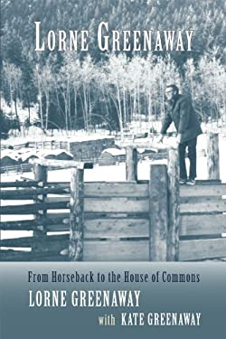 Lorne Greenaway: From Horseback to the House of Commons 9781894759809
