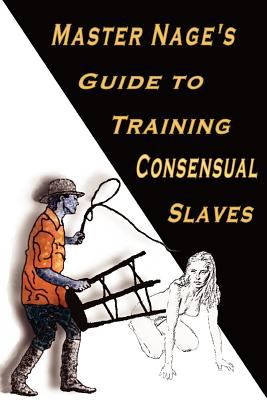 Master Nage's Guide to Training Consensual Slaves 9781891873553