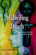 Midwifing Death: Returning to the Arms of the Ancient Mother 9781891386428