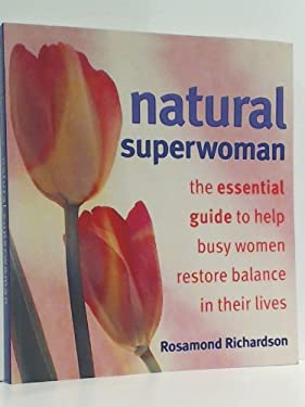 Natural Superwoman: The Essential Guide to Help Busy Women Restore Balance In Their Lives