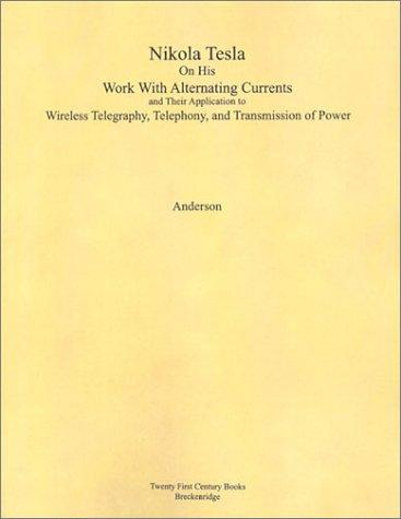 Nikola Tesla on His Work with Alternating Currents and Their Application to Wireless Telegraphy, Telephony, and Transmission of Power: An Extended Int
