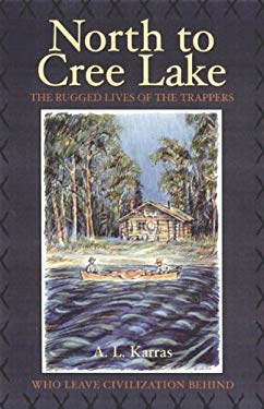 North to Cree Lake: The Rugged Lives of the Trappers Who Leave Civilization Behind 9781894856195