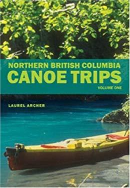 Northern British Columbia Canoe Trips: Volume One 9781897522134