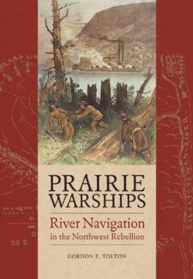 Prairie Warships: River Navigation in the Northwest Rebellion 9781894974301