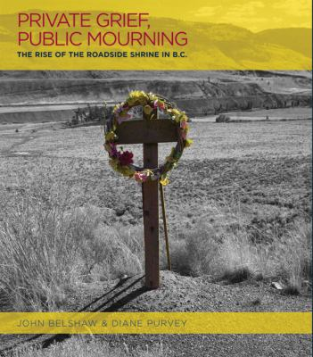 Private Grief, Public Mourning: The Rise of the Roadside Shrine in B.C. 9781895636994