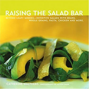 Raising the Salad Bar: Beyond Leafy Greens--Inventive Salads with Beans, Whole Grains, Pasta, Chicken, and More 9781891105333