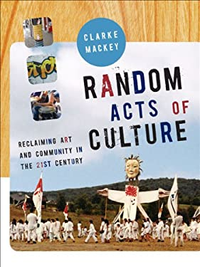 Random Acts of Culture: Reclaiming Art and Community in the 21st Century 9781897071649