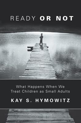 Ready or Not: What Happens When We Treat Children as Small Adults 9781893554207