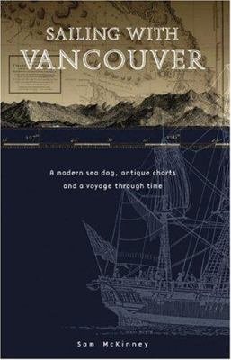 Sailing with Vancouver: A Modern Sea Dog, Antique Charts and a Voyage Through Time 9781894898126