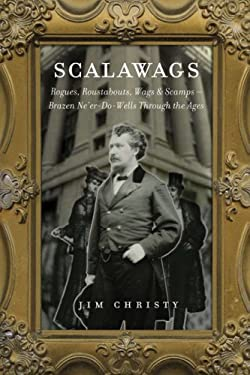 Scalawags: Rogues, Roustabouts, Wags & Scamps - Brazen Ne'er-Do-Wells Through the Ages 9781895636949