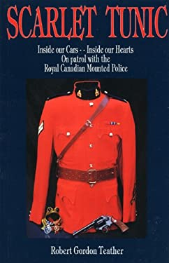 Scarlet Tunic: Inside Our Cars - Inside Our Hearts: On Patrol with the Royal Canadian Mounted Police 9781895811520