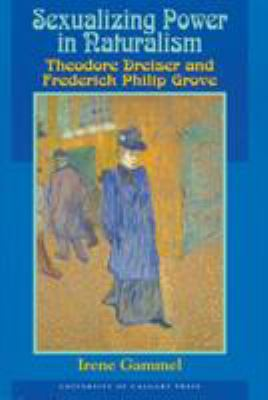 Sexualizing Power in Naturalism: Theodore Dreiser and Frederick Philip Grove 9781895176391