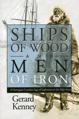 Ships of Wood and Men of Iron: A Norwegian-Canadian Saga of Exploration in the High Arctic 9781897045060