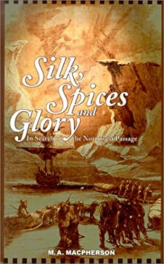 Silk, Spices, and Glory: In Search of the Northwest Passage 9781894004527
