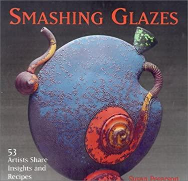 Smashing Glazes: 53 Artists Share Insights and Recipes 9781893164055