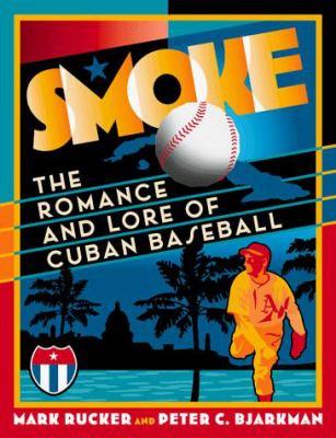 Smoke: The Romance And Lore Of Cuban Baseball Mark Rucker and Peter C. Bjarkman