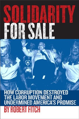 Solidarity for Sale: How Corruption Destroyed the Labor Movement and Undermined America's Promise 9781891620720