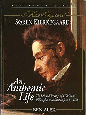 Soren Kierkegaard: An Authentic Life: The Life and Writings of an Extraordinary Christian Philosopher 9781896836416