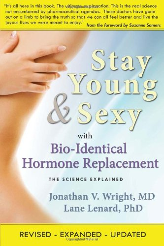 Stay Young & Sexy with Bio-Identical Hormone Replacement: The Science Explained 9781890572228