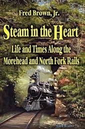 Steam in the Heart: Life and Times Along the Morehead and North Fork Rails
