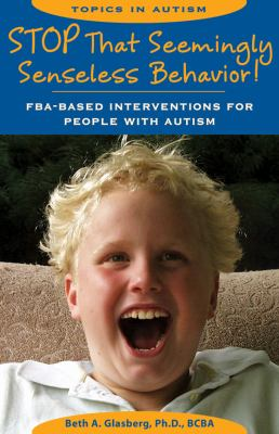 Stop That Seemingly Senseless Behavior!: FBA-Based Interventions for People with Autism 9781890627768