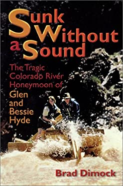 Sunk Without a Sound: The Tragic Colorado River Honeymoon of Glen and Bessie Hyde 9781892327987