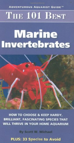 The 101 Best Marine Invertebrates: How to Choose & Keep Hardy, Colorful, Fascinating Species That Will Thrive in Your Home Aquarium 9781890087234