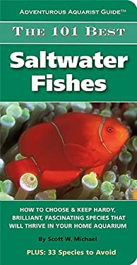 The 101 Best Saltwater Fishes: How to Choose & Keep Hardy, Brilliant, Fascinating Species That Will Thrive in Your Home Aquarium 9781890087920