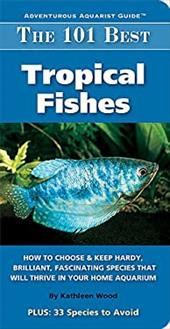 The 101 Best Tropical Fishes: How to Choose & Keep Hardy, Brilliant, Fascinating Species That Will Thrive in Your Home Aquarium 7702155