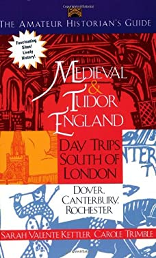 The Amateur Historians's Guide to Medieval and Tudor England: Day Trips South of London 9781892123732