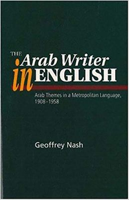 The Arab Writer in English: Arab Themes in a Metropolitan Language 1908-58 9781898723844