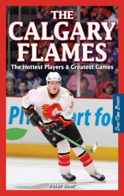 The Calgary Flames: The Hottest Players & Greatest Games