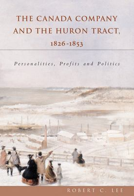 Canada Company and the Huron Tract, 1826-1853: Personalities, Profits and Politics 9781896219943