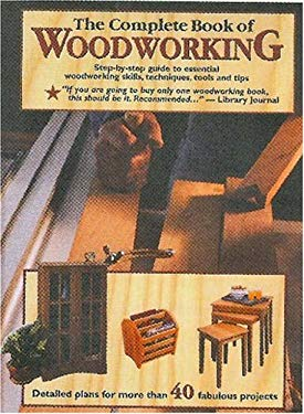 The Complete Book of Woodworking: Step-By-Step Guide to Essential Woodworking Skills, Techniques, Tools and Tips 9781890621353
